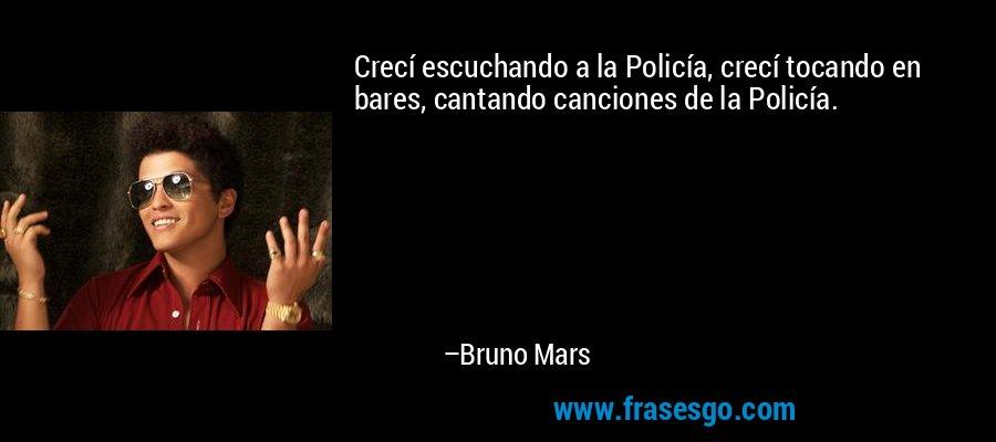 Crecí escuchando a la Policía, crecí tocando en bares, cantando canciones de la Policía. – Bruno Mars