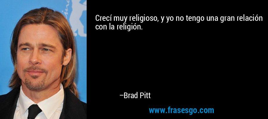 Crecí muy religioso, y yo no tengo una gran relación con la religión. – Brad Pitt