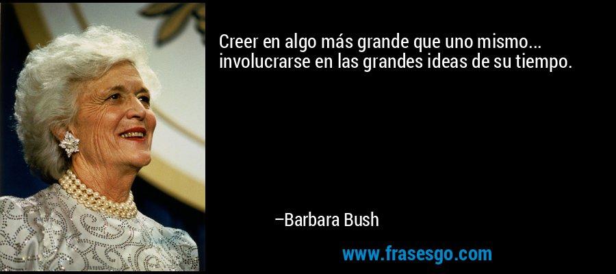 Creer en algo más grande que uno mismo... involucrarse en las grandes ideas de su tiempo. – Barbara Bush
