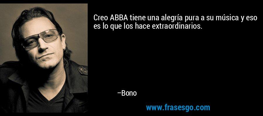 Creo ABBA tiene una alegría pura a su música y eso es lo que los hace extraordinarios. – Bono
