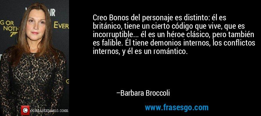 Creo Bonos del personaje es distinto: él es británico, tiene un cierto código que vive, que es incorruptible... él es un héroe clásico, pero también es falible. Él tiene demonios internos, los conflictos internos, y él es un romántico. – Barbara Broccoli