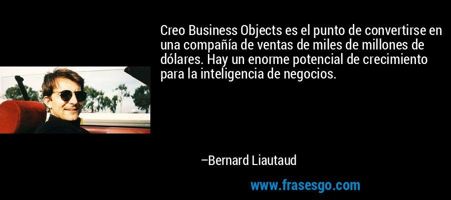 Creo Business Objects es el punto de convertirse en una compañía de ventas de miles de millones de dólares. Hay un enorme potencial de crecimiento para la inteligencia de negocios. – Bernard Liautaud