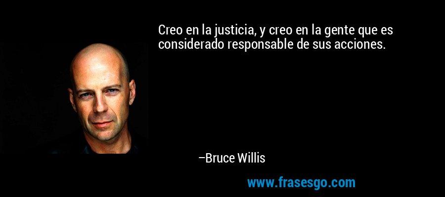 Creo en la justicia, y creo en la gente que es considerado responsable de sus acciones. – Bruce Willis