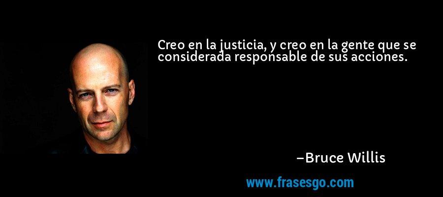 Creo en la justicia, y creo en la gente que se considerada responsable de sus acciones. – Bruce Willis