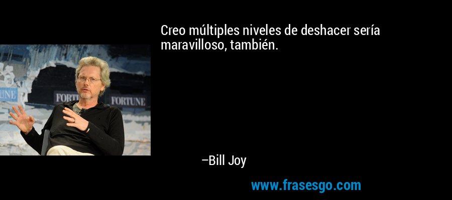 Creo múltiples niveles de deshacer sería maravilloso, también. – Bill Joy