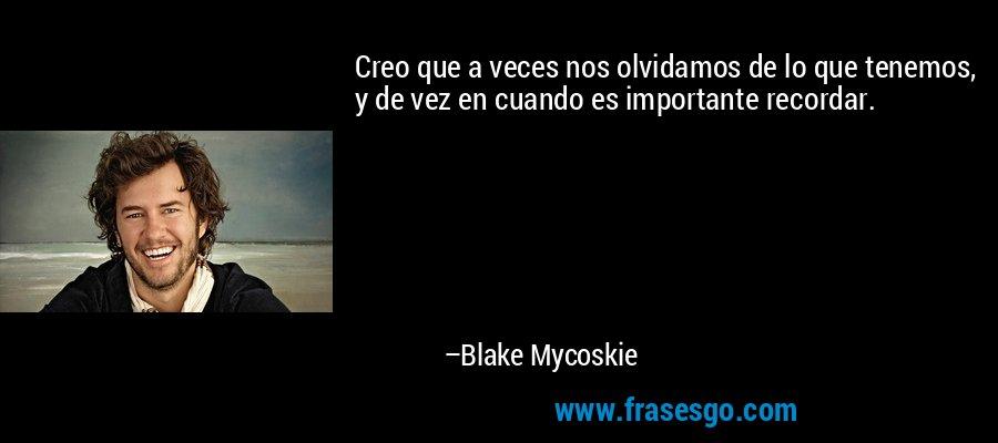 Creo que a veces nos olvidamos de lo que tenemos, y de vez en cuando es importante recordar. – Blake Mycoskie