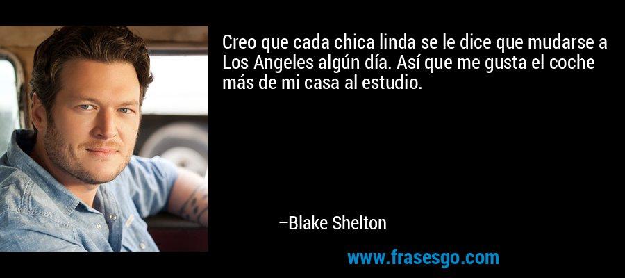 Creo que cada chica linda se le dice que mudarse a Los Angeles algún día. Así que me gusta el coche más de mi casa al estudio. – Blake Shelton