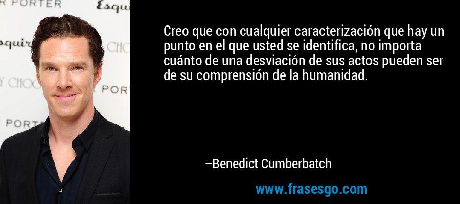 Creo que con cualquier caracterización que hay un punto en el que usted se identifica, no importa cuánto de una desviación de sus actos pueden ser de su comprensión de la humanidad. – Benedict Cumberbatch