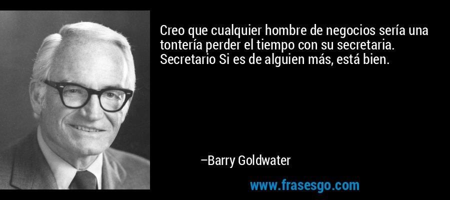 Creo que cualquier hombre de negocios sería una tontería perder el tiempo con su secretaria. Secretario Si es de alguien más, está bien. – Barry Goldwater
