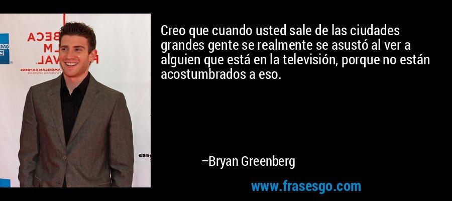 Creo que cuando usted sale de las ciudades grandes gente se realmente se asustó al ver a alguien que está en la televisión, porque no están acostumbrados a eso. – Bryan Greenberg