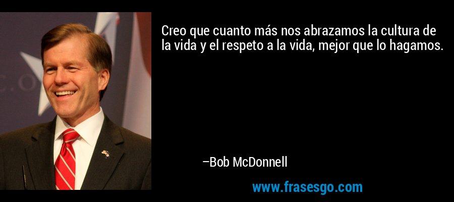 Creo que cuanto más nos abrazamos la cultura de la vida y el respeto a la vida, mejor que lo hagamos. – Bob McDonnell