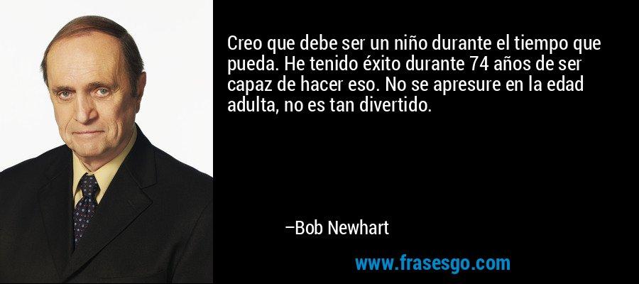Creo que debe ser un niño durante el tiempo que pueda. He tenido éxito durante 74 años de ser capaz de hacer eso. No se apresure en la edad adulta, no es tan divertido. – Bob Newhart