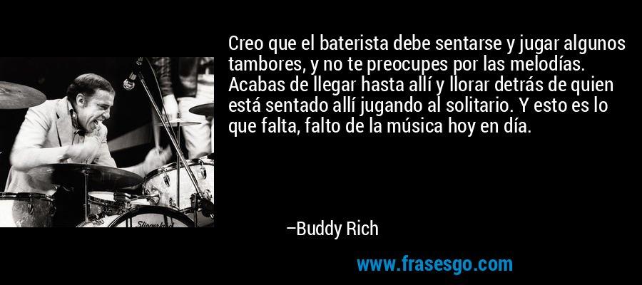 Creo que el baterista debe sentarse y jugar algunos tambores, y no te preocupes por las melodías. Acabas de llegar hasta allí y llorar detrás de quien está sentado allí jugando al solitario. Y esto es lo que falta, falto de la música hoy en día. – Buddy Rich