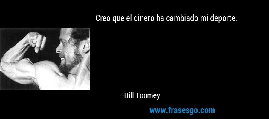 Creo que el dinero ha cambiado mi deporte. – Bill Toomey
