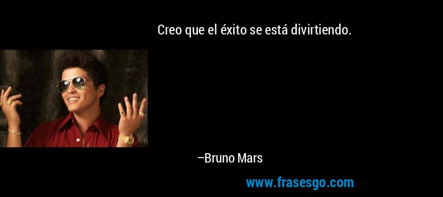 Creo que el éxito se está divirtiendo. – Bruno Mars
