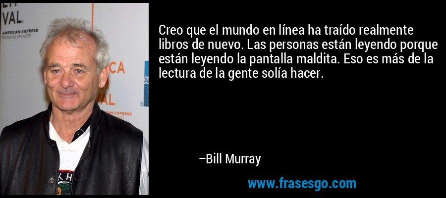 Creo que el mundo en línea ha traído realmente libros de nuevo. Las personas están leyendo porque están leyendo la pantalla maldita. Eso es más de la lectura de la gente solía hacer. – Bill Murray