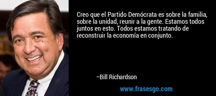 Creo que el Partido Demócrata es sobre la familia, sobre la unidad, reunir a la gente. Estamos todos juntos en esto. Todos estamos tratando de reconstruir la economía en conjunto. – Bill Richardson