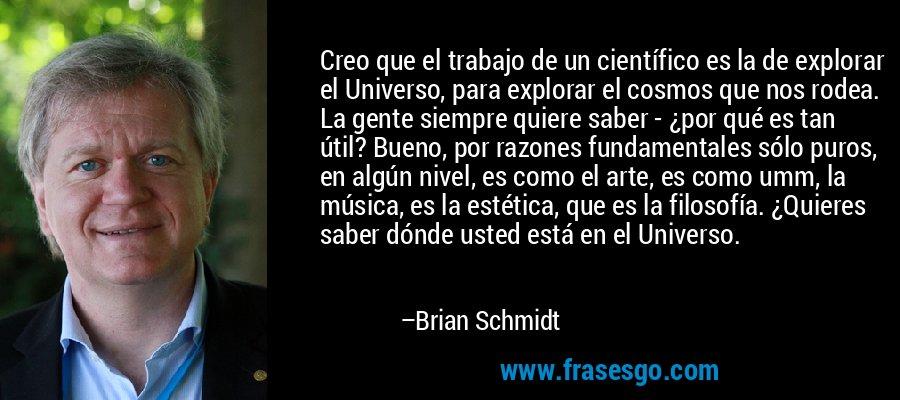 Creo que el trabajo de un científico es la de explorar el Universo, para explorar el cosmos que nos rodea. La gente siempre quiere saber - ¿por qué es tan útil? Bueno, por razones fundamentales sólo puros, en algún nivel, es como el arte, es como umm, la música, es la estética, que es la filosofía. ¿Quieres saber dónde usted está en el Universo. – Brian Schmidt