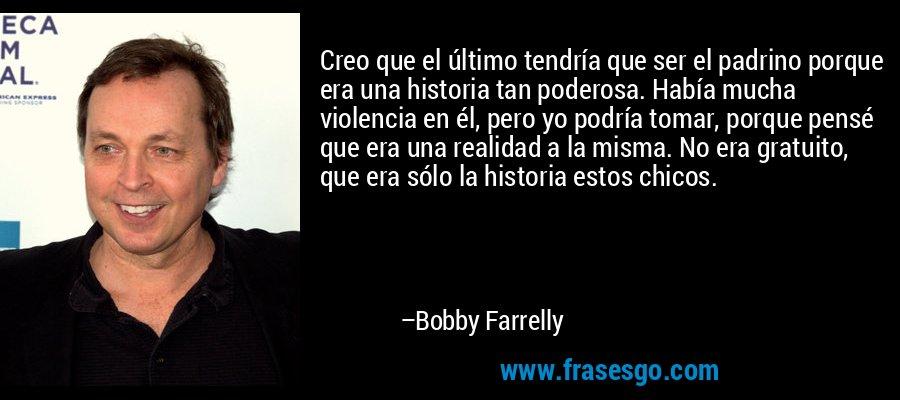 Creo que el último tendría que ser el padrino porque era una historia tan poderosa. Había mucha violencia en él, pero yo podría tomar, porque pensé que era una realidad a la misma. No era gratuito, que era sólo la historia estos chicos. – Bobby Farrelly
