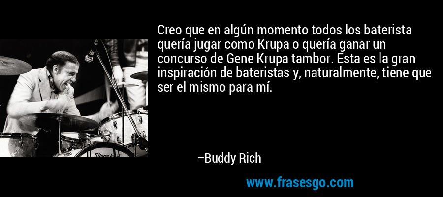 Creo que en algún momento todos los baterista quería jugar como Krupa o quería ganar un concurso de Gene Krupa tambor. Esta es la gran inspiración de bateristas y, naturalmente, tiene que ser el mismo para mí. – Buddy Rich