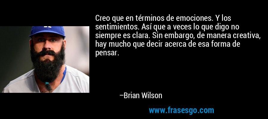 Creo que en términos de emociones. Y los sentimientos. Así que a veces lo que digo no siempre es clara. Sin embargo, de manera creativa, hay mucho que decir acerca de esa forma de pensar. – Brian Wilson