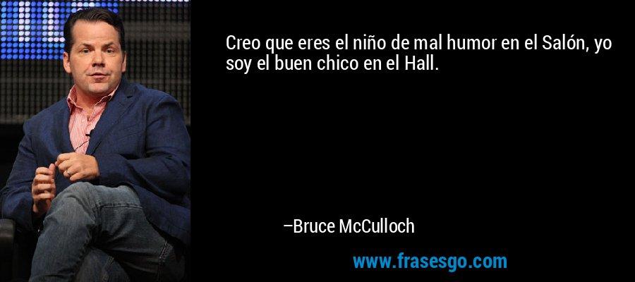 Creo que eres el niño de mal humor en el Salón, yo soy el buen chico en el Hall. – Bruce McCulloch