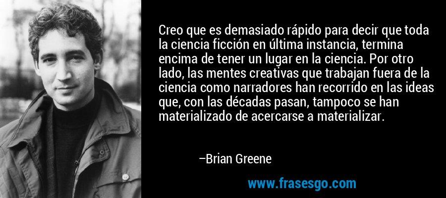 Creo que es demasiado rápido para decir que toda la ciencia ficción en última instancia, termina encima de tener un lugar en la ciencia. Por otro lado, las mentes creativas que trabajan fuera de la ciencia como narradores han recorrido en las ideas que, con las décadas pasan, tampoco se han materializado de acercarse a materializar. – Brian Greene