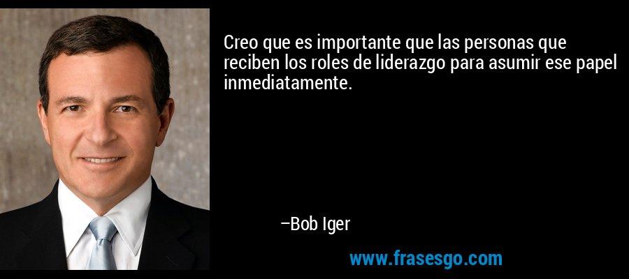 Creo que es importante que las personas que reciben los roles de liderazgo para asumir ese papel inmediatamente. – Bob Iger