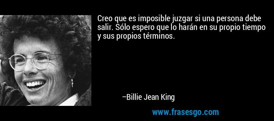 Creo que es imposible juzgar si una persona debe salir. Sólo espero que lo harán en su propio tiempo y sus propios términos. – Billie Jean King