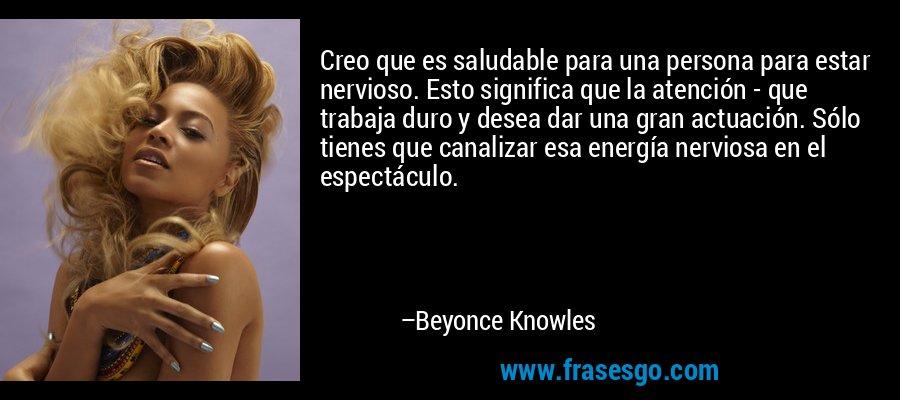 Creo que es saludable para una persona para estar nervioso. Esto significa que la atención - que trabaja duro y desea dar una gran actuación. Sólo tienes que canalizar esa energía nerviosa en el espectáculo. – Beyonce Knowles
