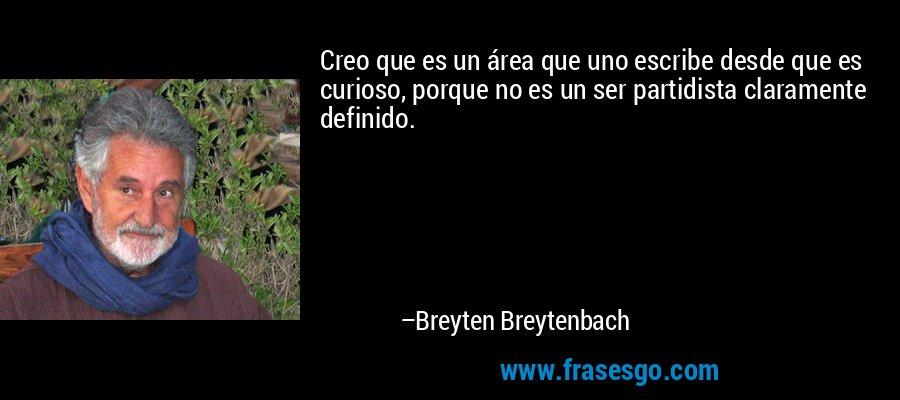 Creo que es un área que uno escribe desde que es curioso, porque no es un ser partidista claramente definido. – Breyten Breytenbach
