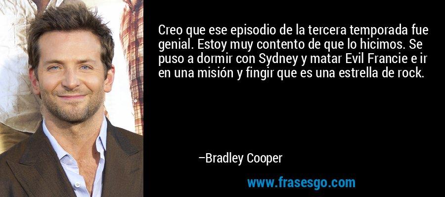 Creo que ese episodio de la tercera temporada fue genial. Estoy muy contento de que lo hicimos. Se puso a dormir con Sydney y matar Evil Francie e ir en una misión y fingir que es una estrella de rock. – Bradley Cooper