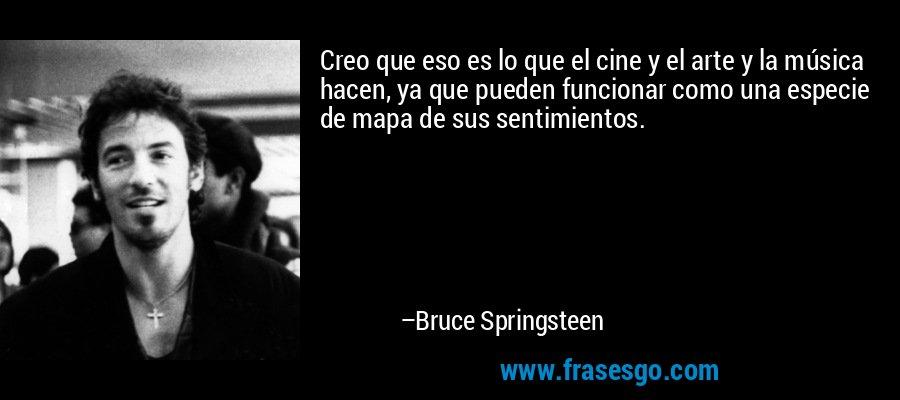Creo que eso es lo que el cine y el arte y la música hacen, ya que pueden funcionar como una especie de mapa de sus sentimientos. – Bruce Springsteen