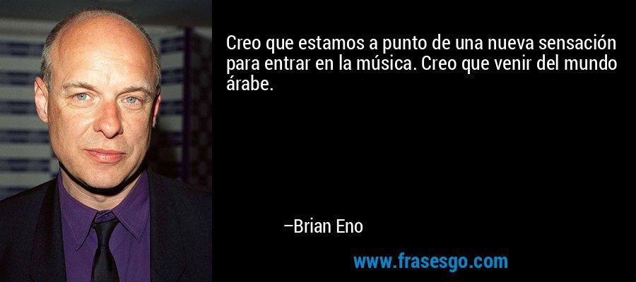 Creo que estamos a punto de una nueva sensación para entrar en la música. Creo que venir del mundo árabe. – Brian Eno