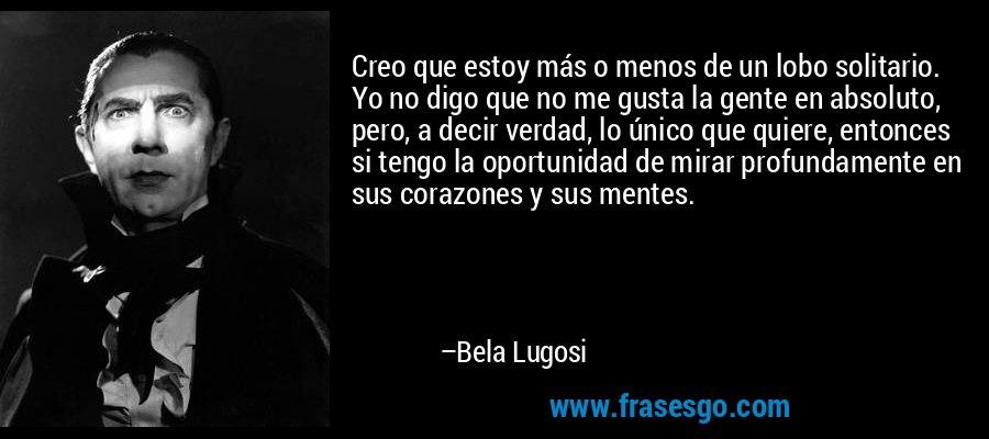 Creo que estoy más o menos de un lobo solitario. Yo no digo que no me gusta la gente en absoluto, pero, a decir verdad, lo único que quiere, entonces si tengo la oportunidad de mirar profundamente en sus corazones y sus mentes. – Bela Lugosi