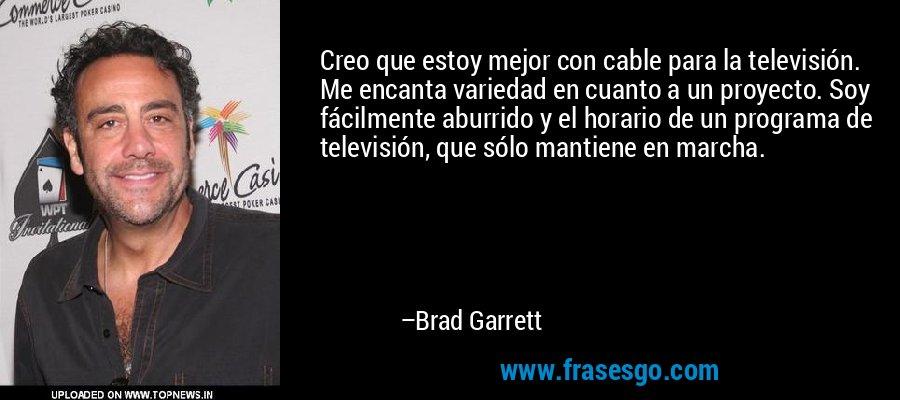 Creo que estoy mejor con cable para la televisión. Me encanta variedad en cuanto a un proyecto. Soy fácilmente aburrido y el horario de un programa de televisión, que sólo mantiene en marcha. – Brad Garrett