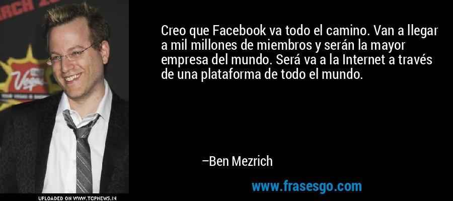 Creo que Facebook va todo el camino. Van a llegar a mil millones de miembros y serán la mayor empresa del mundo. Será va a la Internet a través de una plataforma de todo el mundo. – Ben Mezrich