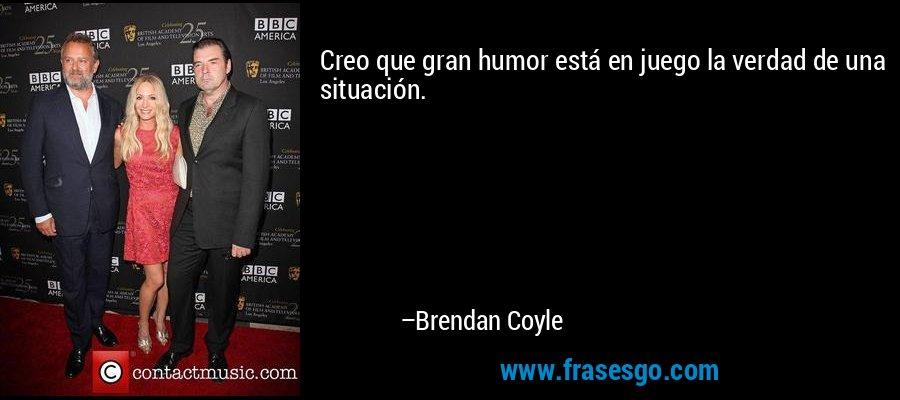 Creo que gran humor está en juego la verdad de una situación. – Brendan Coyle