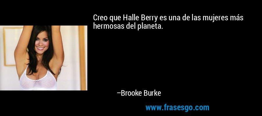 Creo que Halle Berry es una de las mujeres más hermosas del planeta. – Brooke Burke