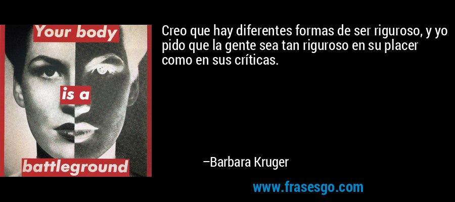 Creo que hay diferentes formas de ser riguroso, y yo pido que la gente sea tan riguroso en su placer como en sus críticas. – Barbara Kruger