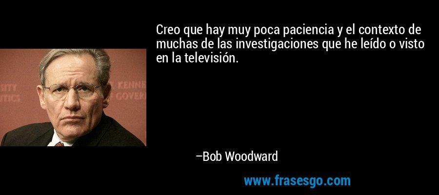 Creo que hay muy poca paciencia y el contexto de muchas de las investigaciones que he leído o visto en la televisión. – Bob Woodward