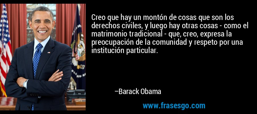 Creo que hay un montón de cosas que son los derechos civiles, y luego hay otras cosas - como el matrimonio tradicional - que, creo, expresa la preocupación de la comunidad y respeto por una institución particular. – Barack Obama
