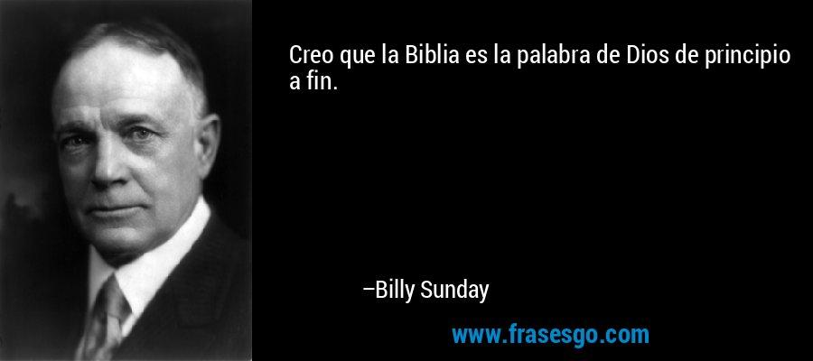 Creo que la Biblia es la palabra de Dios de principio a fin. – Billy Sunday