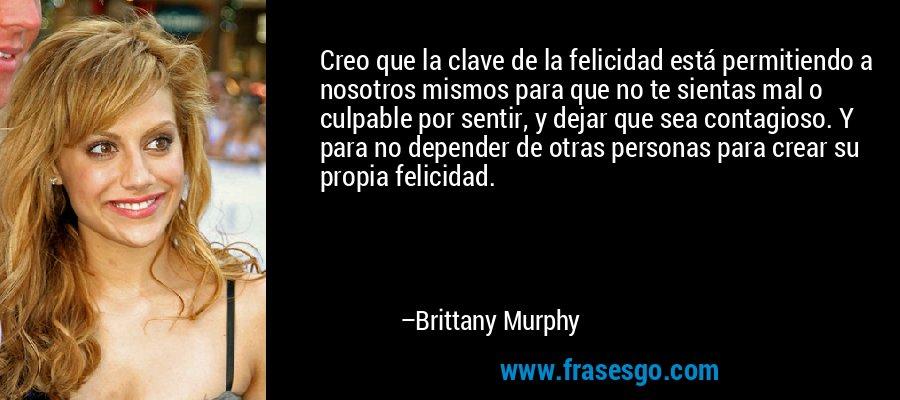 Creo que la clave de la felicidad está permitiendo a nosotros mismos para que no te sientas mal o culpable por sentir, y dejar que sea contagioso. Y para no depender de otras personas para crear su propia felicidad. – Brittany Murphy
