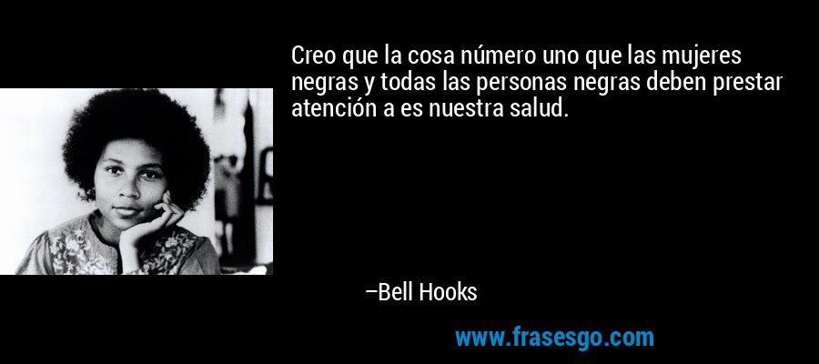 Creo que la cosa número uno que las mujeres negras y todas las personas negras deben prestar atención a es nuestra salud. – Bell Hooks