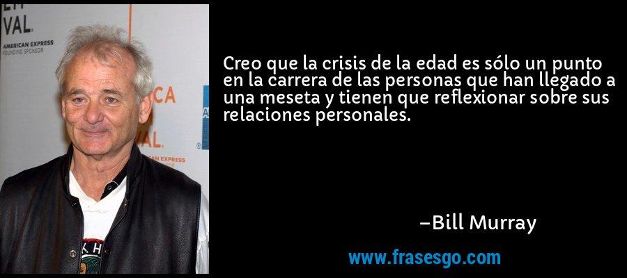 Creo que la crisis de la edad es sólo un punto en la carrera de las personas que han llegado a una meseta y tienen que reflexionar sobre sus relaciones personales. – Bill Murray