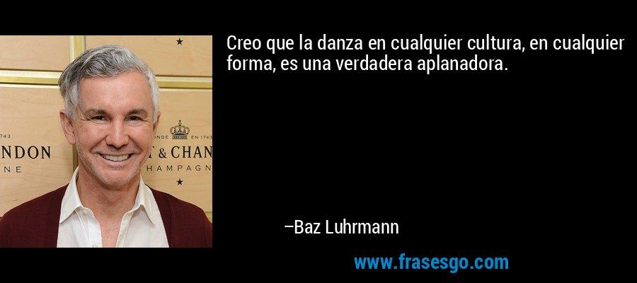 Creo que la danza en cualquier cultura, en cualquier forma, es una verdadera aplanadora. – Baz Luhrmann