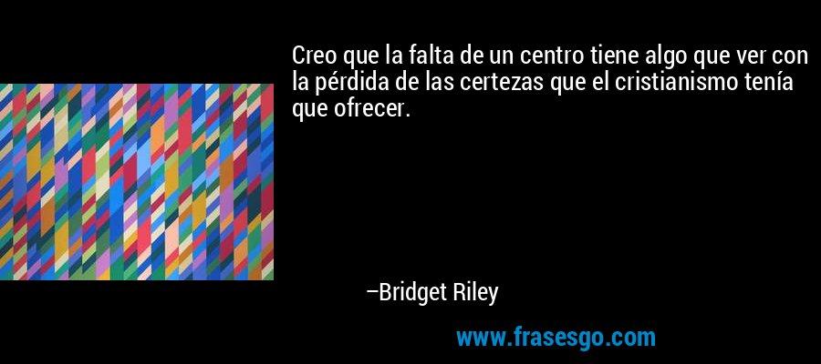 Creo que la falta de un centro tiene algo que ver con la pérdida de las certezas que el cristianismo tenía que ofrecer. – Bridget Riley