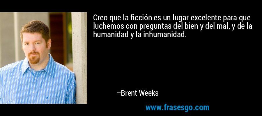 Creo que la ficción es un lugar excelente para que luchemos con preguntas del bien y del mal, y de la humanidad y la inhumanidad. – Brent Weeks