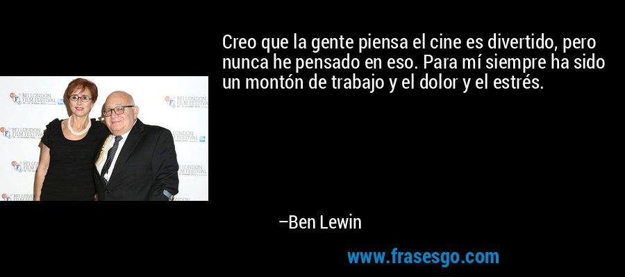 Creo que la gente piensa el cine es divertido, pero nunca he pensado en eso. Para mí siempre ha sido un montón de trabajo y el dolor y el estrés. – Ben Lewin